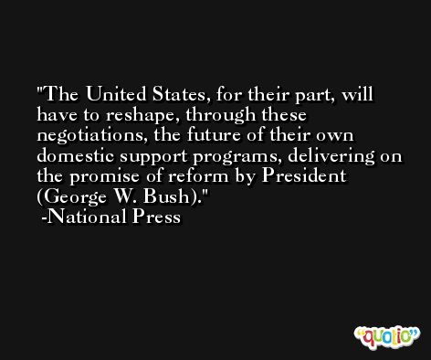 The United States, for their part, will have to reshape, through these negotiations, the future of their own domestic support programs, delivering on the promise of reform by President (George W. Bush). -National Press