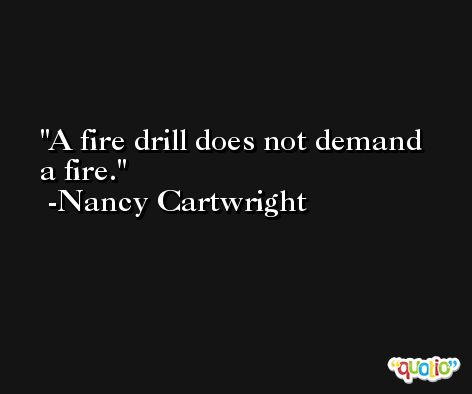 A fire drill does not demand a fire. -Nancy Cartwright