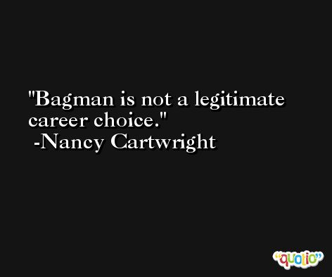 Bagman is not a legitimate career choice. -Nancy Cartwright