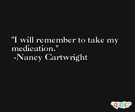 I will remember to take my medication. -Nancy Cartwright