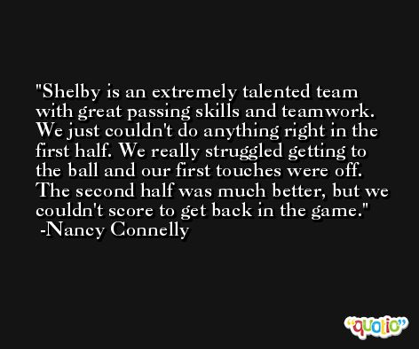 Shelby is an extremely talented team with great passing skills and teamwork. We just couldn't do anything right in the first half. We really struggled getting to the ball and our first touches were off. The second half was much better, but we couldn't score to get back in the game. -Nancy Connelly