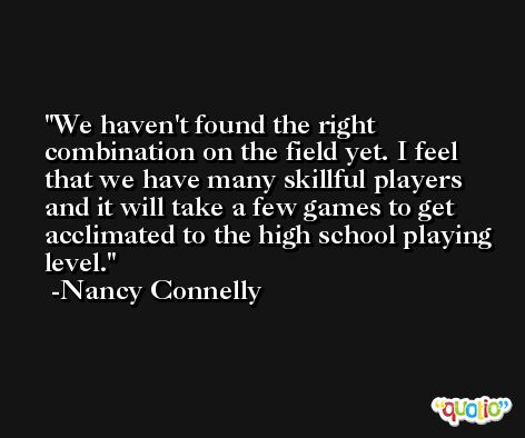 We haven't found the right combination on the field yet. I feel that we have many skillful players and it will take a few games to get acclimated to the high school playing level. -Nancy Connelly