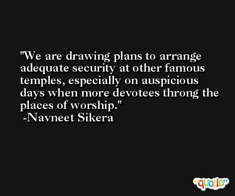 We are drawing plans to arrange adequate security at other famous temples, especially on auspicious days when more devotees throng the places of worship. -Navneet Sikera