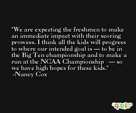 We are expecting the freshmen to make an immediate impact with their scoring prowess. I think all the kids will progress to where our intended goal is — to be in the Big Ten championship and to make a run at the NCAA Championship ­­— so we have high hopes for these kids. -Nancy Cox