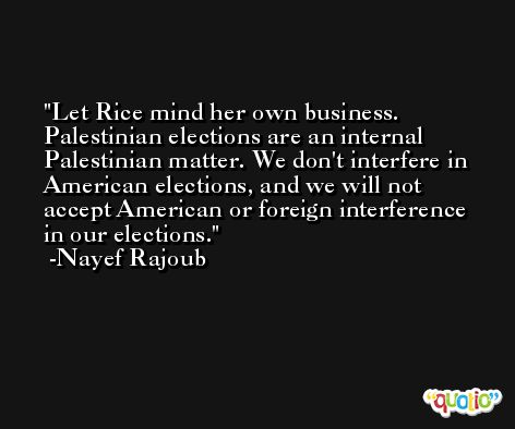 Let Rice mind her own business. Palestinian elections are an internal Palestinian matter. We don't interfere in American elections, and we will not accept American or foreign interference in our elections. -Nayef Rajoub