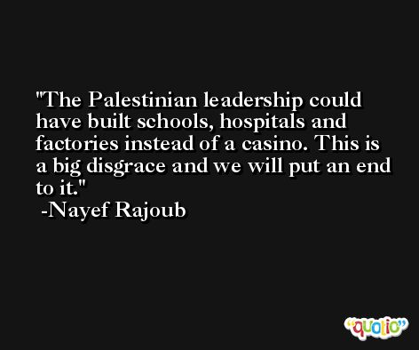 The Palestinian leadership could have built schools, hospitals and factories instead of a casino. This is a big disgrace and we will put an end to it. -Nayef Rajoub
