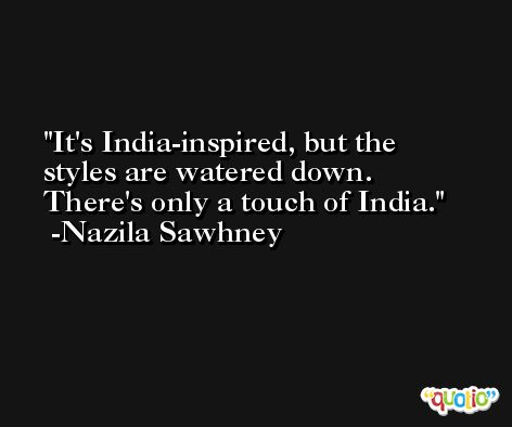 It's India-inspired, but the styles are watered down. There's only a touch of India. -Nazila Sawhney