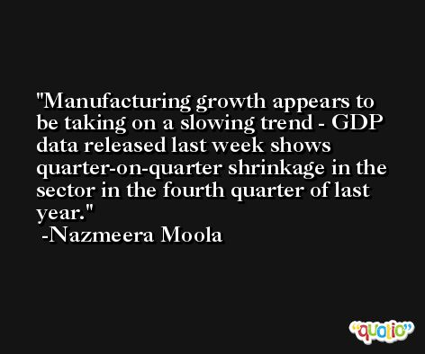 Manufacturing growth appears to be taking on a slowing trend - GDP data released last week shows quarter-on-quarter shrinkage in the sector in the fourth quarter of last year. -Nazmeera Moola