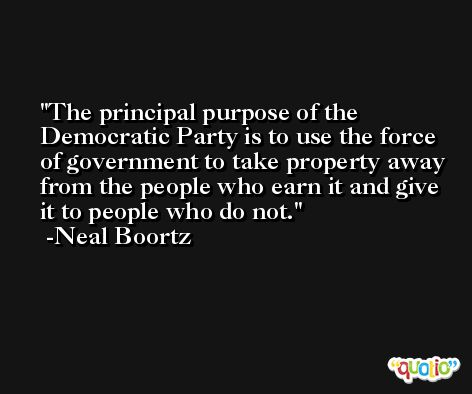The principal purpose of the Democratic Party is to use the force of government to take property away from the people who earn it and give it to people who do not. -Neal Boortz