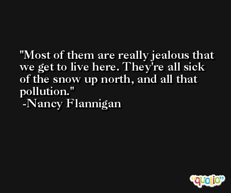 Most of them are really jealous that we get to live here. They're all sick of the snow up north, and all that pollution. -Nancy Flannigan