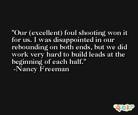 Our (excellent) foul shooting won it for us. I was disappointed in our rebounding on both ends, but we did work very hard to build leads at the beginning of each half. -Nancy Freeman