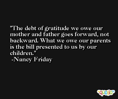 The debt of gratitude we owe our mother and father goes forward, not backward. What we owe our parents is the bill presented to us by our children. -Nancy Friday