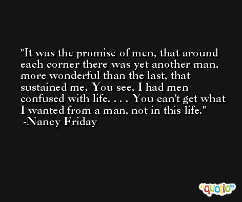 It was the promise of men, that around each corner there was yet another man, more wonderful than the last, that sustained me. You see, I had men confused with life. . . . You can't get what I wanted from a man, not in this life. -Nancy Friday