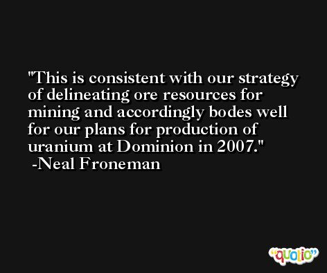 This is consistent with our strategy of delineating ore resources for mining and accordingly bodes well for our plans for production of uranium at Dominion in 2007. -Neal Froneman