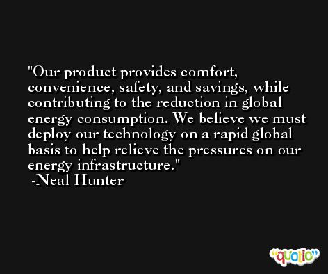 Our product provides comfort, convenience, safety, and savings, while contributing to the reduction in global energy consumption. We believe we must deploy our technology on a rapid global basis to help relieve the pressures on our energy infrastructure. -Neal Hunter