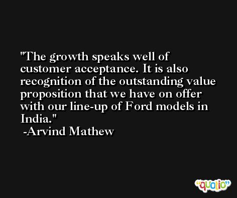 The growth speaks well of customer acceptance. It is also recognition of the outstanding value proposition that we have on offer with our line-up of Ford models in India. -Arvind Mathew