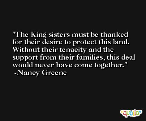 The King sisters must be thanked for their desire to protect this land. Without their tenacity and the support from their families, this deal would never have come together. -Nancy Greene