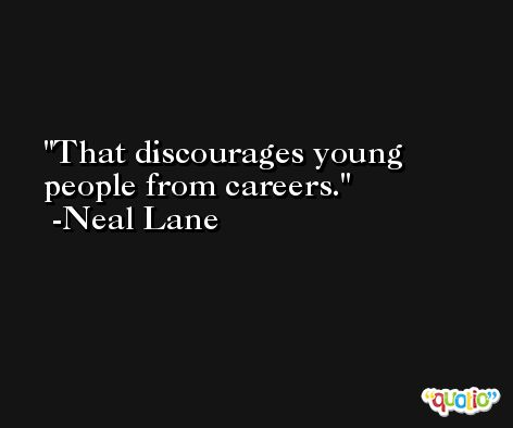 That discourages young people from careers. -Neal Lane