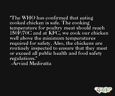 The WHO has confirmed that eating cooked chicken is safe. The cooking temperature for poultry meat should reach 150F/70C and at KFC, we cook our chicken well above the minimum temperatures required for safety. Also, the chickens are routinely inspected to ensure that they meet or exceed all public health and food safety regulations. -Arvind Mediratta