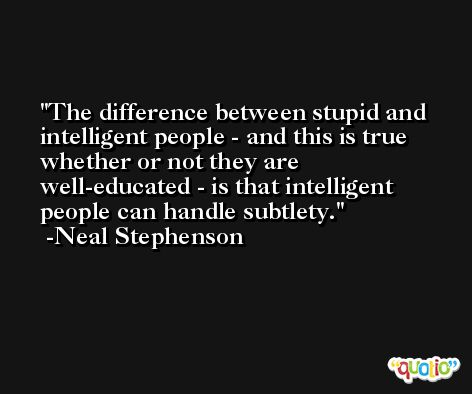 The difference between stupid and intelligent people - and this is true whether or not they are well-educated - is that intelligent people can handle subtlety. -Neal Stephenson