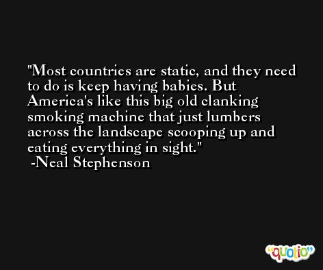 Most countries are static, and they need to do is keep having babies. But America's like this big old clanking smoking machine that just lumbers across the landscape scooping up and eating everything in sight. -Neal Stephenson