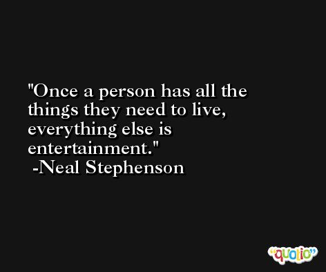 Once a person has all the things they need to live, everything else is entertainment. -Neal Stephenson