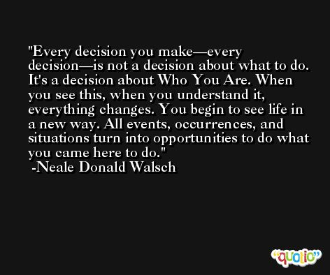 Every decision you make—every decision—is not a decision about what to do. It's a decision about Who You Are. When you see this, when you understand it, everything changes. You begin to see life in a new way. All events, occurrences, and situations turn into opportunities to do what you came here to do. -Neale Donald Walsch