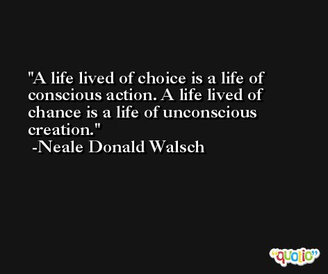 A life lived of choice is a life of conscious action. A life lived of chance is a life of unconscious creation. -Neale Donald Walsch