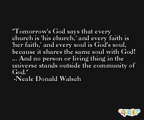 Tomorrow's God says that every church is 'his church,' and every faith is 'her faith,' and every soul is God's soul, because it shares the same soul with God! ... And no person or living thing in the universe stands outside the community of God. -Neale Donald Walsch
