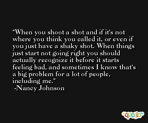 When you shoot a shot and if it's not where you think you called it, or even if you just have a shaky shot. When things just start not going right you should actually recognize it before it starts feeling bad, and sometimes I know that's a big problem for a lot of people, including me. -Nancy Johnson