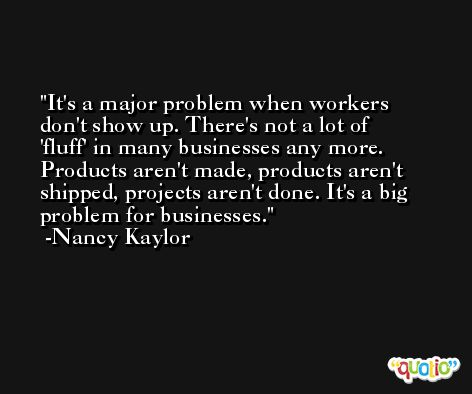 It's a major problem when workers don't show up. There's not a lot of 'fluff' in many businesses any more. Products aren't made, products aren't shipped, projects aren't done. It's a big problem for businesses. -Nancy Kaylor