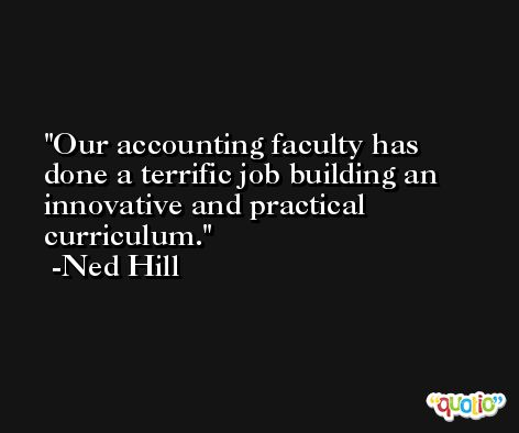 Our accounting faculty has done a terrific job building an innovative and practical curriculum. -Ned Hill
