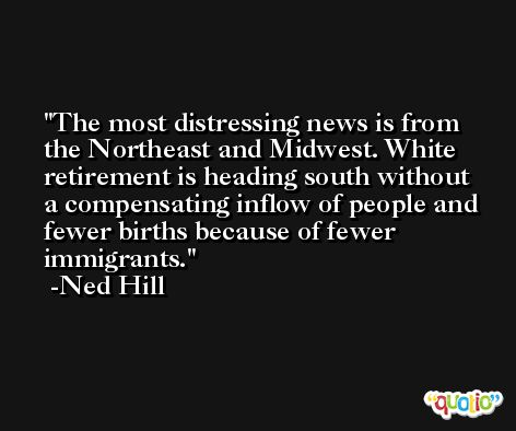 The most distressing news is from the Northeast and Midwest. White retirement is heading south without a compensating inflow of people and fewer births because of fewer immigrants. -Ned Hill