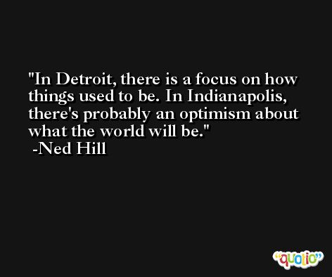 In Detroit, there is a focus on how things used to be. In Indianapolis, there's probably an optimism about what the world will be. -Ned Hill