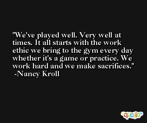 We've played well. Very well at times. It all starts with the work ethic we bring to the gym every day whether it's a game or practice. We work hard and we make sacrifices. -Nancy Kroll