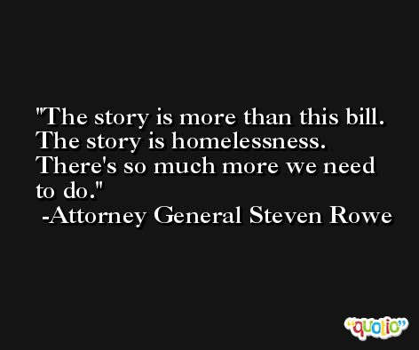 The story is more than this bill. The story is homelessness. There's so much more we need to do. -Attorney General Steven Rowe