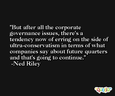 But after all the corporate governance issues, there's a tendency now of erring on the side of ultra-conservatism in terms of what companies say about future quarters and that's going to continue. -Ned Riley