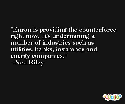 Enron is providing the counterforce right now. It's undermining a number of industries such as utilities, banks, insurance and energy companies. -Ned Riley
