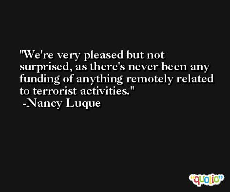 We're very pleased but not surprised, as there's never been any funding of anything remotely related to terrorist activities. -Nancy Luque