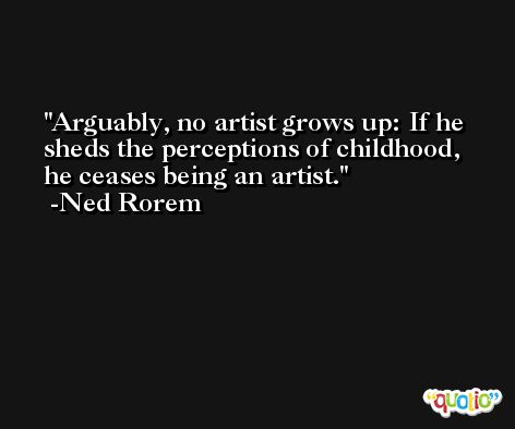 Arguably, no artist grows up: If he sheds the perceptions of childhood, he ceases being an artist. -Ned Rorem