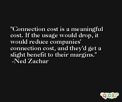 Connection cost is a meaningful cost. If the usage would drop, it would reduce companies' connection cost, and they'd get a slight benefit to their margins. -Ned Zachar