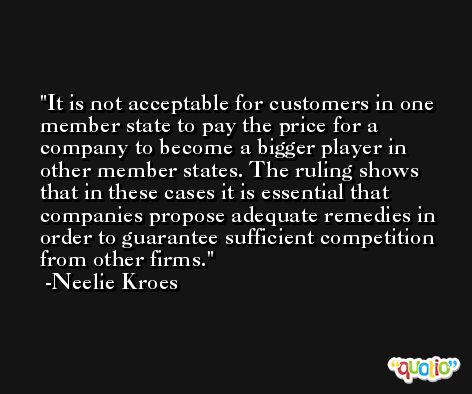 It is not acceptable for customers in one member state to pay the price for a company to become a bigger player in other member states. The ruling shows that in these cases it is essential that companies propose adequate remedies in order to guarantee sufficient competition from other firms. -Neelie Kroes