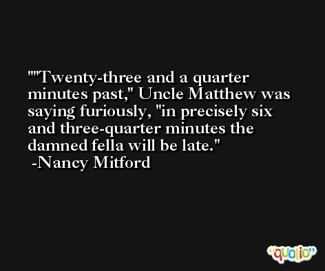 'Twenty-three and a quarter minutes past,' Uncle Matthew was saying furiously, 'in precisely six and three-quarter minutes the damned fella will be late. -Nancy Mitford