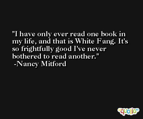 I have only ever read one book in my life, and that is White Fang. It's so frightfully good I've never bothered to read another. -Nancy Mitford