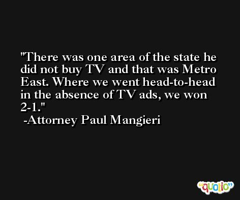 There was one area of the state he did not buy TV and that was Metro East. Where we went head-to-head in the absence of TV ads, we won 2-1. -Attorney Paul Mangieri