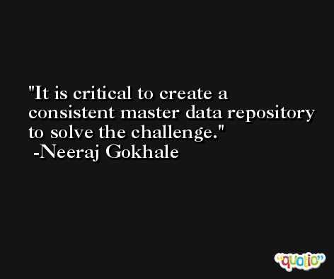 It is critical to create a consistent master data repository to solve the challenge. -Neeraj Gokhale