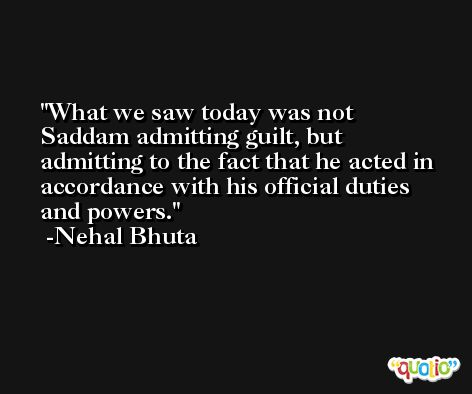 What we saw today was not Saddam admitting guilt, but admitting to the fact that he acted in accordance with his official duties and powers. -Nehal Bhuta