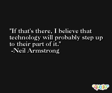 If that's there, I believe that technology will probably step up to their part of it. -Neil Armstrong