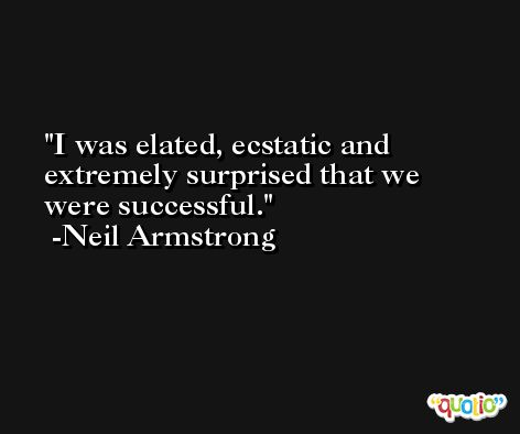 I was elated, ecstatic and extremely surprised that we were successful. -Neil Armstrong