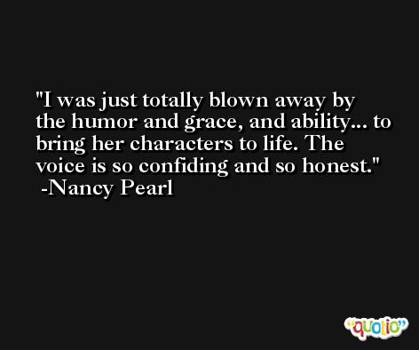 I was just totally blown away by the humor and grace, and ability... to bring her characters to life. The voice is so confiding and so honest. -Nancy Pearl